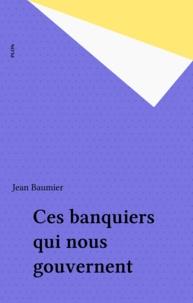 Jean Baumier - Ces banquiers qui nous gouvernent.