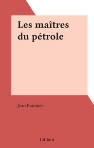 Jean Baumier - Les maîtres du pétrole.