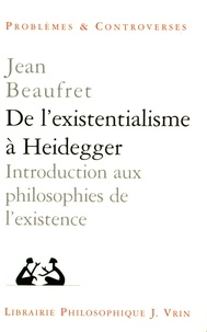 Jean Beaufret - De l'existentialisme à Heidegger - Introduction aux philosophies de l'existence et autres textes.
