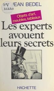 Jean Bedel - Les experts avouent leurs secrets - Objets d'art, meubles, tableaux.