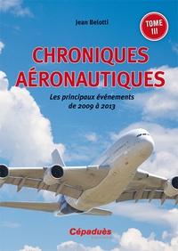 Jean Belotti - Chroniques aéronautiques - Tome 3, Les principaux événements de 2009 à 2013.