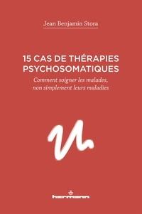 Jean Benjamin Stora - 15 cas de thérapies psychosomatiques - Comment soigner les malades, non simplement leurs maladies.