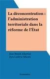 Jean-Benoit Albertini - La déconcentration - L'administration territoriale dans la réforme de l'État.