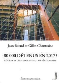 Jean Bérard et Gilles Chantraine - 80 000 détenus en 2017 ? - Réforme et dérive de l'institution pénitentiaire.