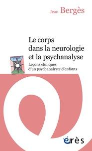 Jean Bergès - Le corps dans la neurologie et la psychanalyse - Leçons cliniques d'un psychanalyste d'enfants.