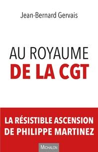 Jean-Bernard Gervais - Au royaume de la CGT - La résistible ascension de Philippe Martinez.