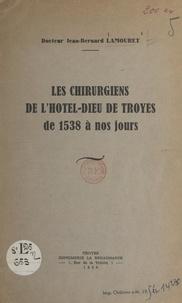 Jean-Bernard Lamouret - Les chirurgiens de l'Hôtel-Dieu de Troyes, de 1538 à nos jours.