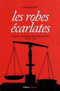 Jean-Bernard Lang - Les Robes écarlates - La justice criminelle au parlement de Metz, 1744-1780.