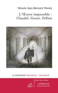 Jean-Bernard Moraly - L'oeuvre impossible : Claudel, Genet, Fellini.