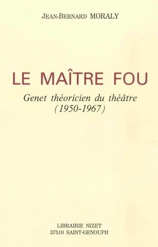 Jean-Bernard Moraly - Le maître fou - Genet théoricien du théâtre (1950-1967).