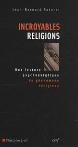 Jean-Bernard Paturet - Incroyables religions - Une lecture psychanalytique du phénomène religieux.