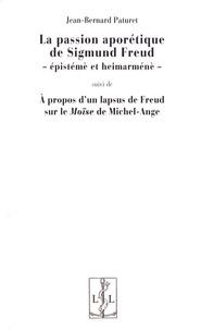 Jean-Bernard Paturet - La passion aporétique de Sigmund Freud - Epistémè et heimarnénè suivi de A propos d'un lapsus de Freud sur le Moïse de Michel-Ange.