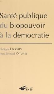 Jean-Bernard Paturet et Philippe Lecorps - Santé publique - Du biopouvoir à la démocratie.