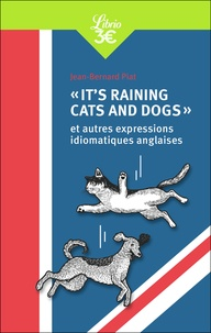 Jean-Bernard Piat - «It's raining cats and dogs» - Et autres expressions idiomatiques anglaises.