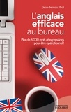 Jean Bernard Piat - L'anglais efficace au bureau - Plus de 6 000 mots et expressions essentiels pour être opérationnel !.