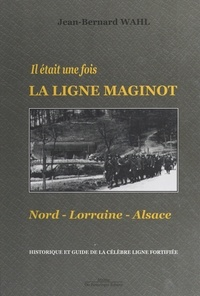 Jean-Bernard Wahl - Il était une fois la Ligne Maginot : Nord-Lorraine-Alsace - Historique et guide de la célèbre ligne fortifiée.