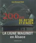 Jean-Bernard Wahl - La ligne Maginot en Alsace - 200 km de béton et d'acier.