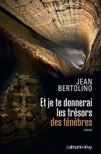 Jean Bertolino - Et je te donnerai les trésors des ténèbres.