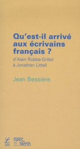 Jean Bessière - Qu'est-il arrivé aux écrivains français ? - D'Alain Robbe-Grillet à Jonathan Littell.