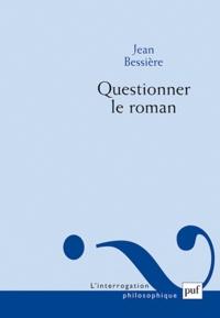 Jean Bessière - Questionner le roman - Quelques voies au-delà des théories du roman.