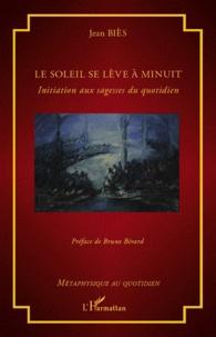 Jean Biès - Le soleil se lève à minuit - Initiation aux sagesses du quotidien.