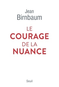 Jean Birnbaum - Le courage de la nuance.