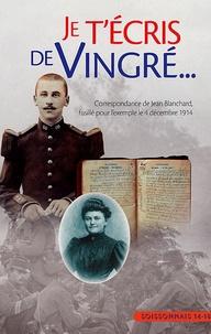 Jean Blanchard - Je t'écris de Vingre - Correspondance de Jean Blanchard fusillé pour l'exemple le 4 décembre 1914.