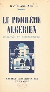 Jean Blanchard - Le problème algérien - Réalités et perspectives.