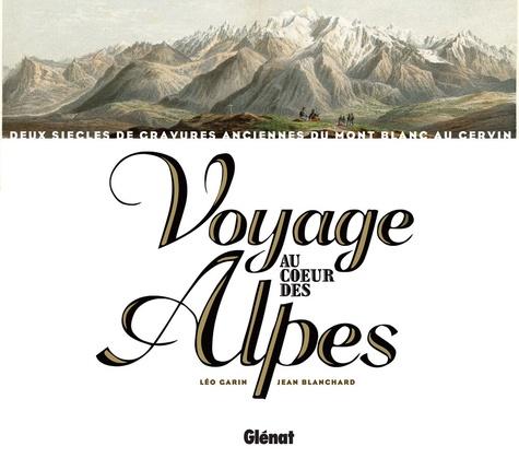 Jean Blanchard et Léo Garin - Voyage au coeur des Alpes - Deux siècles de gravures anciennes du Mont Blanc au Cervin.