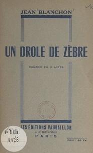 Jean Blanchon - Un drôle de zèbre - Comédie en 2 actes.
