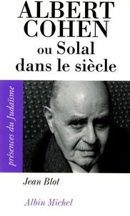Jean Blot - Albert Cohen ou Solal dans le siècle.