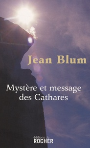 Jean Blum - Mystère et message des Cathares.