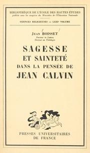 Jean Boisset - Sagesse et sainteté dans la pensée de Jean Calvin - Essai sur l'humanisme du réformateur français.