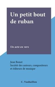 Jean Bonot et  Société des auteurs, composite - Un petit bout de ruban - Un acte en vers.