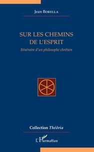 Jean Borella - Sur les chemins de l'esprit - Itinéraire d'un philosophe chrétien.