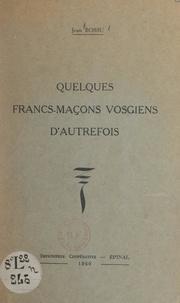 Jean Bossu et F. Sonrel - Quelques francs-maçons vosgiens d'autrefois.