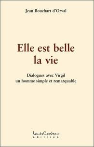 Jean Bouchart d'Orval - Elle est belle la vie - Dialogues avec Virgil, un homme simple et remarquable.
