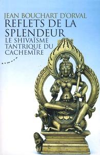 Jean Bouchart d'Orval - Reflets de la splendeur - Le shivaïsme tantrique du Cachemire.
