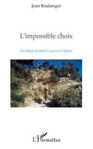 Jean Boulanger - L'Impossible Choix - Un Kabyle pendant la guerre d'Algérie.