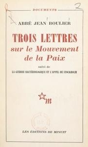 Jean Boulier - Trois lettres sur le Mouvement de la Paix - Suivi de La guerre bactériologique. Suivi de L'appel de Stockholm.