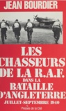 Jean Bourdier - Les Chasseurs de la R.A.F.: [Royal air force]: dans la Bataille d'Angleterre - Juillet-septembre 1940.