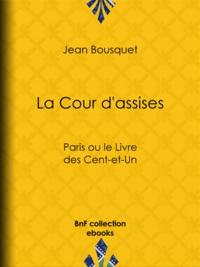 Jean Bousquet - La Cour d'assises - Paris ou le Livre des Cent-et-Un.