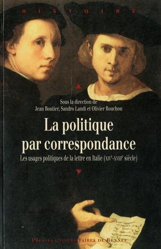 Jean Boutier et Sandro Landi - La politique par correspondance - Les usage politique de la lettre en Italie (XIVe-XVIIIe siècle).