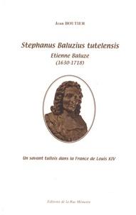 Jean Boutier - Stephanus Baluzius tutelensis, Etienne Baluze (1630-1718) - Un savant tullois dans la France de Louis XIV.