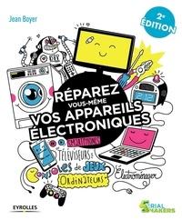 Jean Boyer - Réparez vous-même vos appareils électroniques - Téléviseurs, oridnateurs, consoles de jeux, électroménager.