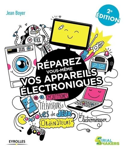 Réparez vous-même vos appareils électroniques. Téléviseurs, oridnateurs, consoles de jeux, électroménager 2e édition