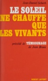 Jean Brune et Jean-Daniel Scherb - Le soleil ne chauffe que les vivants - Précédé de Témoignage.