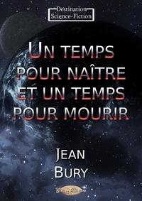 Jean Bury - Un temps pour naître et un temps pour mourir.
