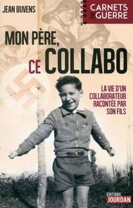 Jean Buvens - Mon père, ce collabo - La vie d'un collaborateur racontée par son fils.