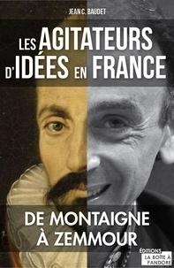 Jean C. Baudet - Les agitateurs d'idées en France - De Montaigne à Zemmour.